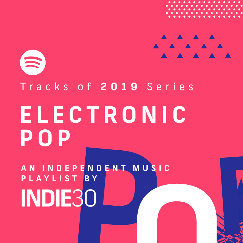 Tracks of 2019 Series: Electronic Pop – An End of Year Independent Music Playlist by Indie30 on Spotify