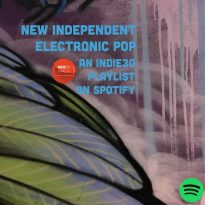 NEW INDEPENDENT ELECTRONIC POP – AN INDIE30 PLAYLIST UPDATE