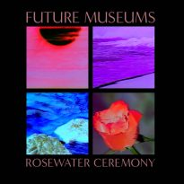 RECORD REVIEW: FUTURE MUSEUMS – ROSEWATER CEREMONY