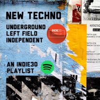 NEW TECHNO – UNDERGROUND / LEFT FIELD / INDEPENDENT: AN INDIE30 PLAYLIST UPDATE